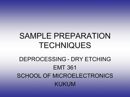 SAMPLE PREPARATION TECHNIQUES DEPROCESSING - DRY ETCHING EMT 361 SCHOOL OF MICROELECTRONICS KUKUM.