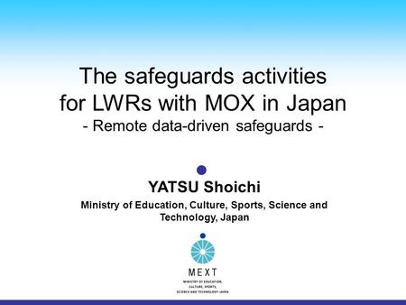 The safeguards activities for LWRs with MOX in Japan - Remote data-driven safeguards - YATSU Shoichi Ministry of Education, Culture, Sports, Science and.
