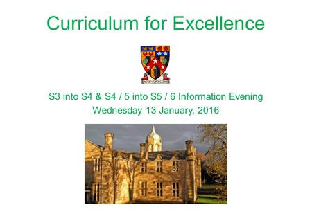 Curriculum for Excellence S3 into S4 & S4 / 5 into S5 / 6 Information Evening Wednesday 13 January, 2016.