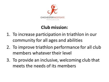 Club mission: 1.To increase participation in triathlon in our community for all ages and abilities 2.To improve triathlon performance for all club members.