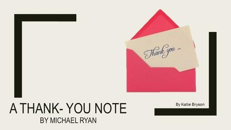 A THANK- YOU NOTE BY MICHAEL RYAN By Katie Bryson.