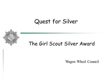 Quest for Silver The Girl Scout Silver Award Wagon Wheel Council.