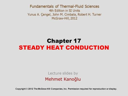 Chapter 17 STEADY HEAT CONDUCTION Copyright © 2012 The McGraw-Hill Companies, Inc. Permission required for reproduction or display. Fundamentals of Thermal-Fluid.