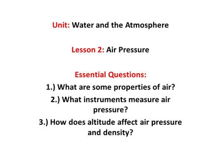 Unit: Water and the Atmosphere Lesson 2: Air Pressure Essential Questions: 1.) What are some properties of air? 2.) What instruments measure air pressure?