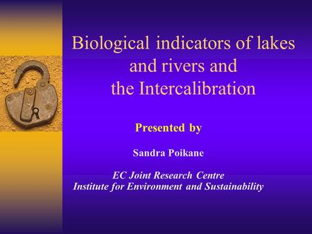 Presented by Sandra Poikane EC Joint Research Centre Institute for Environment and Sustainability Biological indicators of lakes and rivers and the Intercalibration.