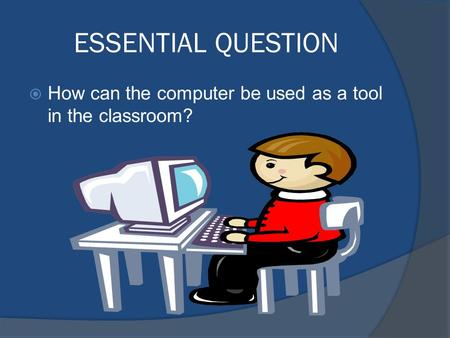 ESSENTIAL QUESTION  How can the computer be used as a tool in the classroom?