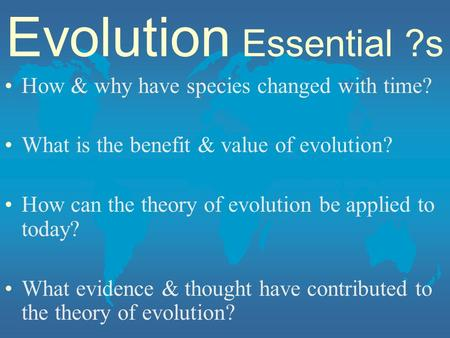 Evolution Essential ?s How & why have species changed with time? What is the benefit & value of evolution? How can the theory of evolution be applied to.