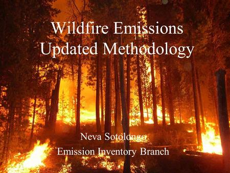 Wildfire Emissions Updated Methodology Neva Sotolongo Emission Inventory Branch.