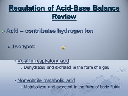 Regulation of Acid-Base Balance Review  Acid – contributes hydrogen ion Two types: Two types: Volatile respiratory acidVolatile respiratory acid Dehydrates.