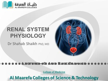 Lecture – 8: Acid Base Balance RENAL SYSTEM PHYSIOLOGY Dr Shahab Shaikh PhD, MD College of Medicine Al Maarefa Colleges of Science & Technology College.