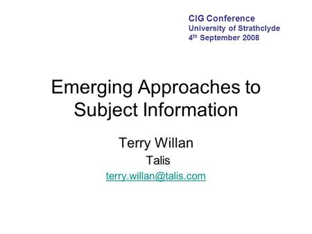 Emerging Approaches to Subject Information Terry Willan Talis  CIG Conference University of Strathclyde 4.