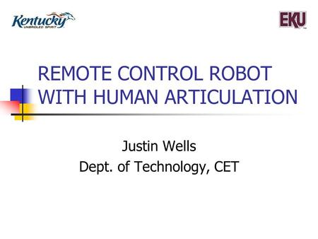 REMOTE CONTROL ROBOT WITH HUMAN ARTICULATION Justin Wells Dept. of Technology, CET.