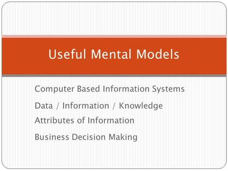 Computer Based Information Systems Data / Information / Knowledge Attributes of Information Business Decision Making Useful Mental Models.