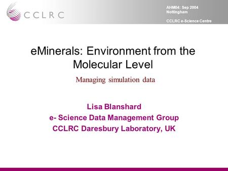 AHM04: Sep 2004 Nottingham CCLRC e-Science Centre eMinerals: Environment from the Molecular Level Managing simulation data Lisa Blanshard e- Science Data.