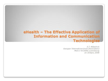 EHealth – The Effective Application of Information and Communication Technologies E.T. Kldiashvili Georgian Telemedicine Union (Association) Med-e-Tel.