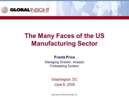 Copyright © 2005 Global Insight, Inc. The Many Faces of the US Manufacturing Sector Frantz Price Managing Director, Analytic Forecasting Division Washington,