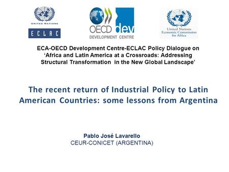 The recent return of Industrial Policy to Latin American Countries: some lessons from Argentina Pablo José Lavarello CEUR-CONICET (ARGENTINA) ECA-OECD.