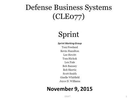 Defense Business Systems (CLE077) Sprint November 9, 2015 DRAFT1 Sprint Working Group Toni Freeland Kevin Hamilton Lee Hewitt Tom Hickok Len Nale Bob Ramsey.