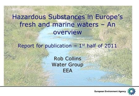 Rob Collins Water Group EEA Hazardous Substances in Europe's fresh and marine waters – An overview Report for publication – 1 st half of 2011 Rob Collins.