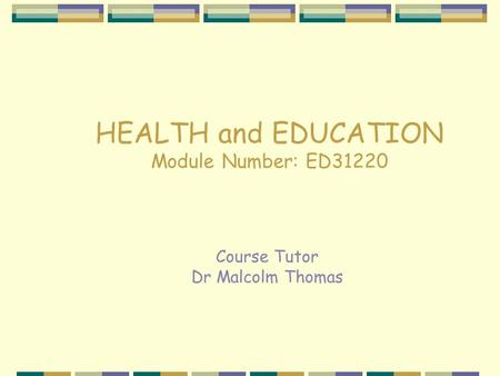 HEALTH and EDUCATION Module Number: ED31220 Course Tutor Dr Malcolm Thomas.