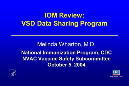 IOM Review: VSD Data Sharing Program Melinda Wharton, M.D. National Immunization Program, CDC NVAC Vaccine Safety Subcommittee October 5, 2004.