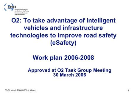 VTT BUILDING AND TRANSPORT 30-31 March 2006 O2 Task Group 1 O2: To take advantage of intelligent vehicles and infrastructure technologies to improve road.