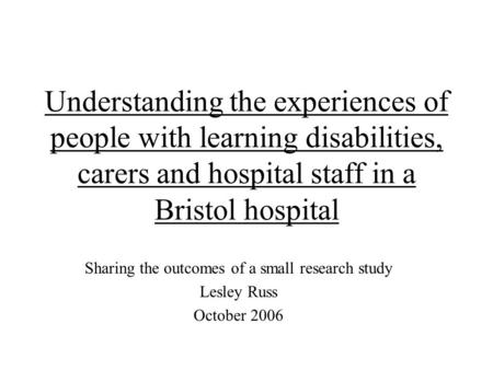 Understanding the experiences of people with learning disabilities, carers and hospital staff in a Bristol hospital Sharing the outcomes of a small research.