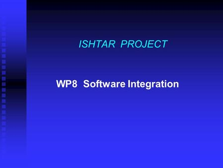 ISHTAR PROJECT WP8 Software Integration. 14/05/2001ISHTAR PROJECT WP82 WP 8 Software Integration and Interfacing WP8 ROLE WP8 is the place where the various.