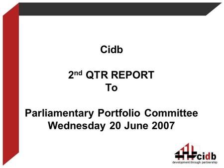 Cidb 2 nd QTR REPORT To Parliamentary Portfolio Committee Wednesday 20 June 2007 development through partnership.