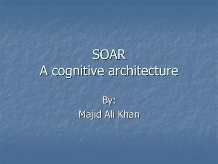 SOAR A cognitive architecture By: Majid Ali Khan.