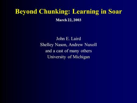 Beyond Chunking: Learning in Soar March 22, 2003 John E. Laird Shelley Nason, Andrew Nuxoll and a cast of many others University of Michigan.