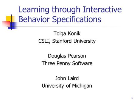1 Learning through Interactive Behavior Specifications Tolga Konik CSLI, Stanford University Douglas Pearson Three Penny Software John Laird University.