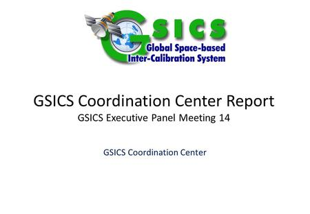GSICS Coordination Center Report GSICS Executive Panel Meeting 14 GSICS Coordination Center.