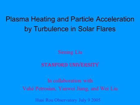 Plasma Heating and Particle Acceleration by Turbulence in Solar Flares Siming Liu Stanford University In collaboration with Vahé Petrosian, Yanwei Jiang,
