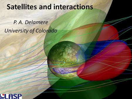 Satellites and interactions P. A. Delamere University of Colorado.