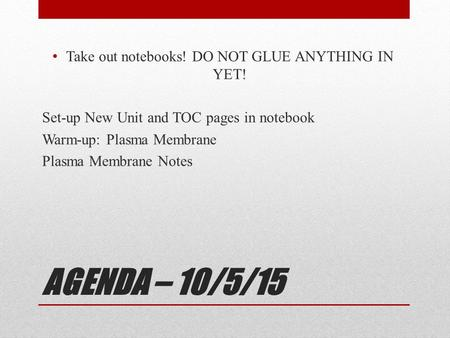 AGENDA – 10/5/15 Take out notebooks! DO NOT GLUE ANYTHING IN YET! Set-up New Unit and TOC pages in notebook Warm-up: Plasma Membrane Plasma Membrane Notes.