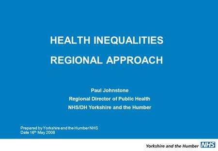 HEALTH INEQUALITIES REGIONAL APPROACH Prepared by Yorkshire and the Humber NHS Date 16 th May 2008 Paul Johnstone Regional Director of Public Health NHS/DH.