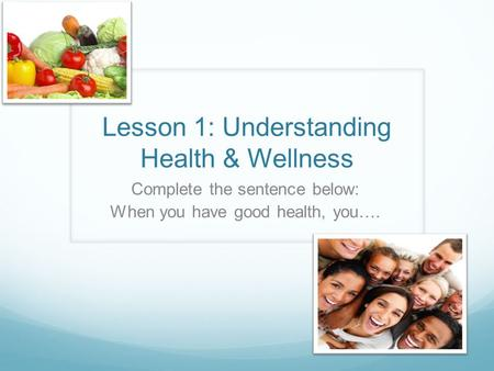 Lesson 1: Understanding Health & Wellness Complete the sentence below: When you have good health, you….