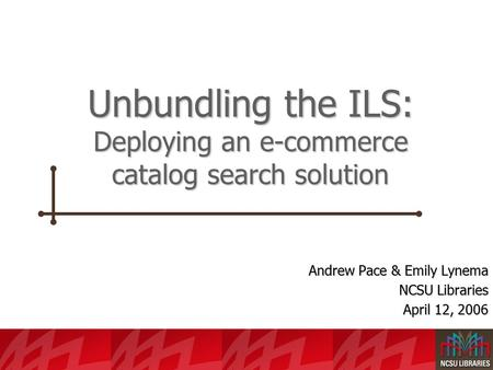 Unbundling the ILS: Deploying an e-commerce catalog search solution Andrew Pace & Emily Lynema NCSU Libraries April 12, 2006.