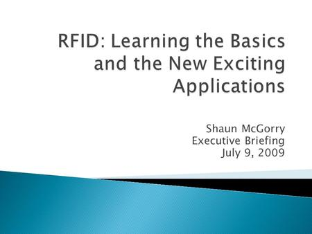 Shaun McGorry Executive Briefing July 9, 2009.  Radio-frequency identification (RFID): the use of an object (typically referred to as an RFID tag) applied.