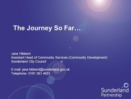 The Journey So Far… Jane Hibberd Assistant Head of Community Services (Community Development) Sunderland City Council