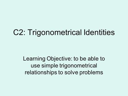 C2: Trigonometrical Identities Learning Objective: to be able to use simple trigonometrical relationships to solve problems.