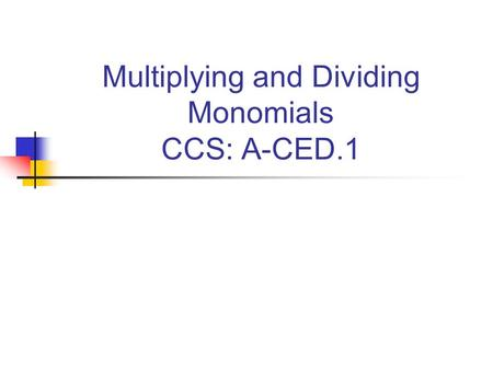 Multiplying and Dividing Monomials CCS: A-CED.1. A-CED.1 CREATE equations and inequalities in one variable and USE them to solve problems. INCLUDE equations.