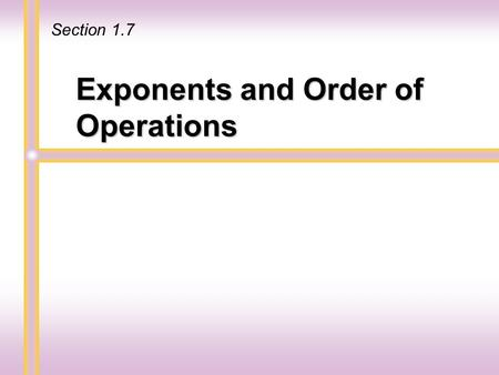 Exponents and Order of Operations Section 1.7. An exponent is a shorthand notation for repeated multiplication. 3 3 3 3 3 3 is a factor 5 times Using.