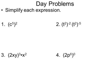 Day Problems Simplify each expression. 1. (c 5 ) 2 2. (t 2 ) -2 (t 2 ) -5 3. (2xy) 3x 2 4. (2p 6 ) 0.