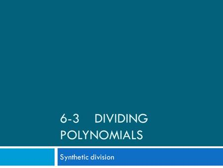 6-3 DIVIDING POLYNOMIALS Synthetic division. Using synthetic division to perform long division of polynomials  Procedures to follow for synthetic division: