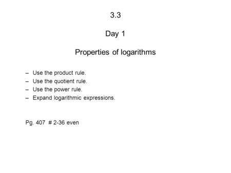 3.3 Day 1 Properties of logarithms –Use the product rule. –Use the quotient rule. –Use the power rule. –Expand logarithmic expressions. Pg. 407 # 2-36.