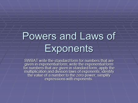Powers and Laws of Exponents SWBAT write the standard form for numbers that are given in exponential form; write the exponential form for numbers that.