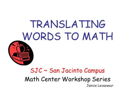 TRANSLATING WORDS TO MATH SJC ~ San Jacinto Campus Math Center Workshop Series Janice Levasseur.