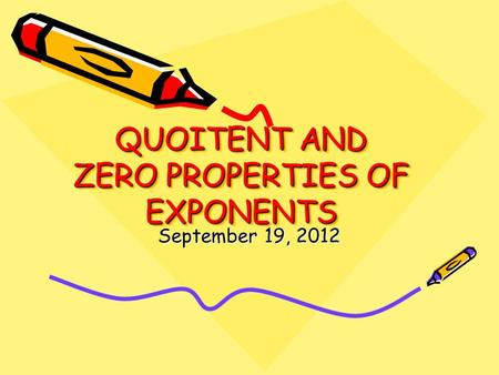 QUOITENT AND ZERO PROPERTIES OF EXPONENTS September 19, 2012.